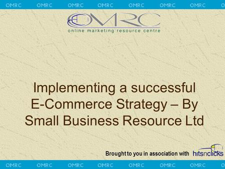 Brought to you in association with Implementing a successful E-Commerce Strategy – By Small Business Resource Ltd.