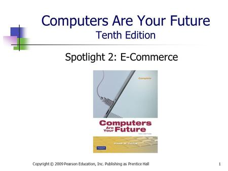 Computers Are Your Future Tenth Edition Spotlight 2: E-Commerce Copyright © 2009 Pearson Education, Inc. Publishing as Prentice Hall1.