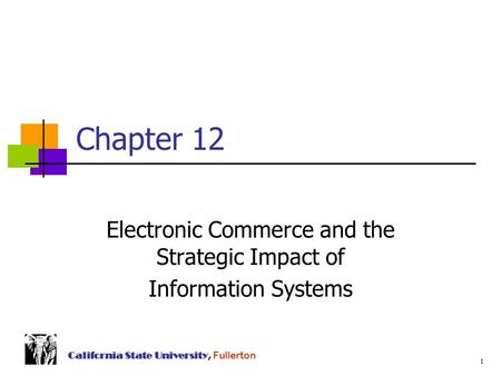 1 California State University, Fullerton Chapter 12 Electronic Commerce and the Strategic Impact of Information Systems.