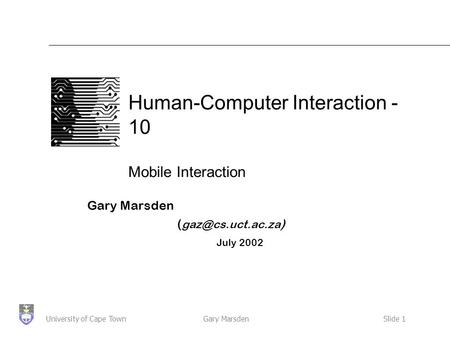 Gary MarsdenSlide 1University of Cape Town Human-Computer Interaction - 10 Mobile Interaction Gary Marsden ( ) July 2002.