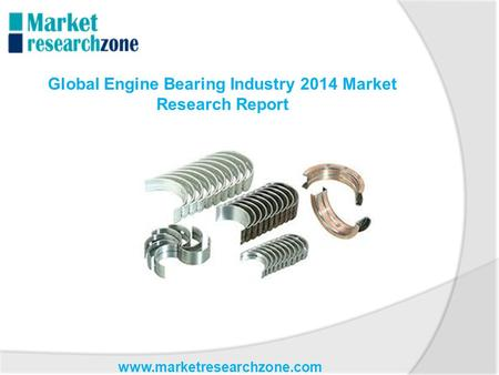 Www.marketresearchzone.com Global Engine Bearing Industry 2014 Market Research Report.