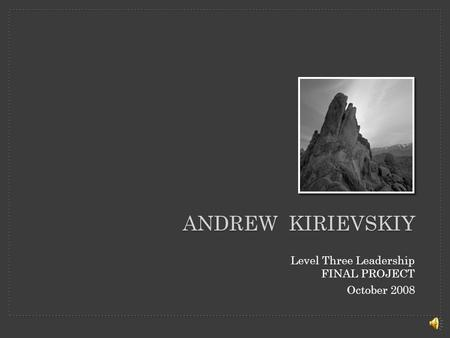 ANDREW KIRIEVSKIY Level Three Leadership FINAL PROJECT October 2008.