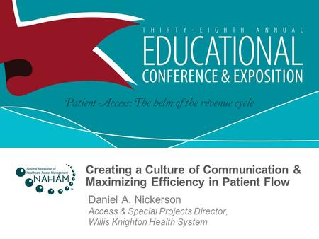 Creating a Culture of Communication & Maximizing Efficiency in Patient Flow Daniel A. Nickerson Access & Special Projects Director, Willis Knighton Health.