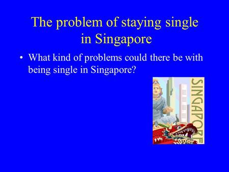 The problem of staying single in Singapore What kind of problems could there be with being single in Singapore?