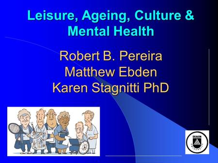 Leisure, Ageing, Culture & Mental Health Robert B. Pereira Matthew Ebden Karen Stagnitti PhD.