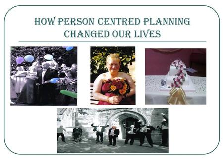 How Person Centred Planning Changed Our Lives. HOW PERSON CENTRED PLANNING CHANGED OUR LIVES…. Our Wedding Our Cruise Decorating our home Planning and.
