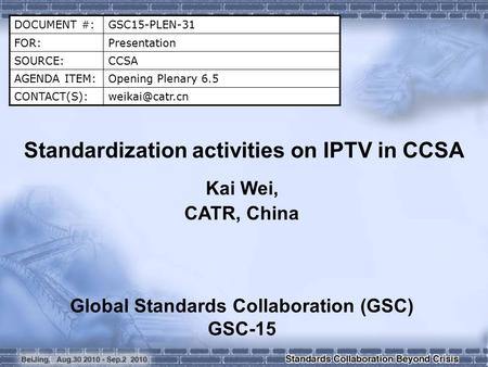 DOCUMENT #:GSC15-PLEN-31 FOR:Presentation SOURCE:CCSA AGENDA ITEM:Opening Plenary 6.5 Standardization activities on IPTV in CCSA.