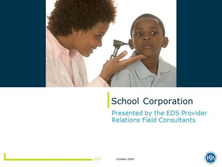 October 2009 School Corporation Presented by the EDS Provider Relations Field Consultants.