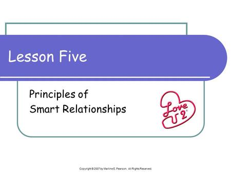 Copyright © 2007 by Marline E. Pearson. All Rights Reserved. Lesson Five Principles of Smart Relationships.