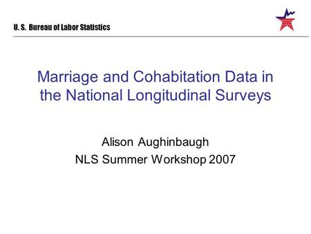 U. S. Bureau of Labor Statistics Marriage and Cohabitation Data in the National Longitudinal Surveys Alison Aughinbaugh NLS Summer Workshop 2007.