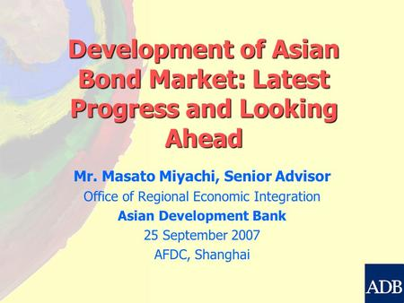 Development of Asian Bond Market: Latest Progress and Looking Ahead Mr. Masato Miyachi, Senior Advisor Office of Regional Economic Integration Asian Development.