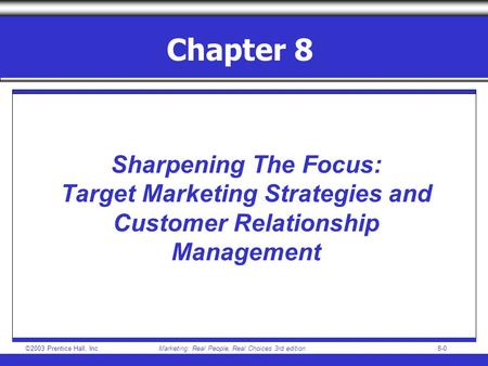 ©2003 Prentice Hall, IncMarketing: Real People, Real Choices 3rd edition8-0 Chapter 8 Sharpening The Focus: Target Marketing Strategies and Customer Relationship.