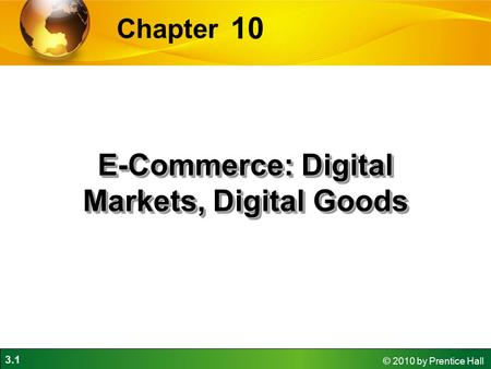 3.1 © 2010 by Prentice Hall 10 Chapter E-Commerce: Digital Markets, Digital Goods.