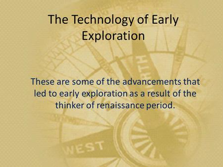 The Technology of Early Exploration These are some of the advancements that led to early exploration as a result of the thinker of renaissance period.