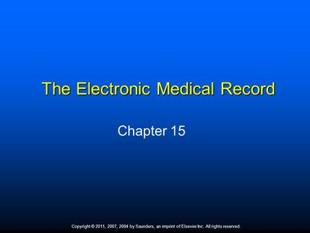 Copyright © 2011, 2007, 2004 by Saunders, an imprint of Elsevier Inc. All rights reserved. 1 The Electronic Medical Record Chapter 15.