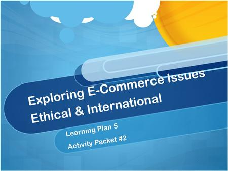 Exploring E-Commerce Issues Ethical & International Learning Plan 5 Activity Packet #2.