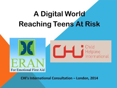 A Digital World Reaching Teens At Risk CHI's International Consultation – London, 2014.