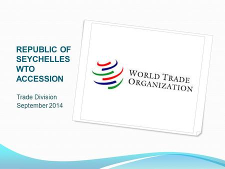 REPUBLIC OF SEYCHELLES WTO ACCESSION Trade Division September 2014.