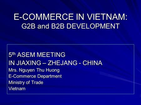 E-COMMERCE IN VIETNAM: G2B and B2B DEVELOPMENT 5 th ASEM MEETING IN JIAXING – ZHEJANG - CHINA Mrs. Nguyen Thu Huong E-Commerce Department Ministry of Trade.