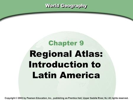 Chapter 9, Section World Geography Chapter 9 Regional Atlas: Introduction to Latin America Copyright © 2003 by Pearson Education, Inc., publishing as Prentice.
