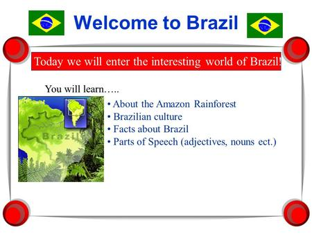 Welcome to Brazil Today we will enter the interesting world of Brazil! You will learn….. About the Amazon Rainforest Brazilian culture Facts about Brazil.