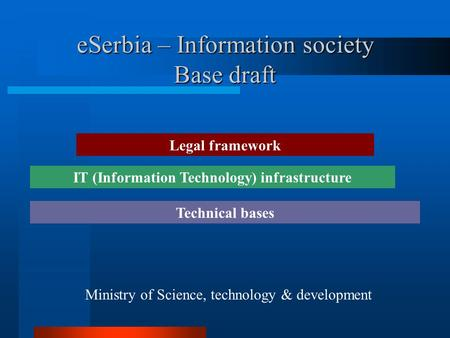 ESerbia – Information society Base draft Ministry of Science, technology & development Legal framework IT (Information Technology) infrastructure Technical.
