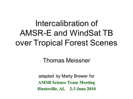 Intercalibration of AMSR-E and WindSat TB over Tropical Forest Scenes Thomas Meissner adapted by Marty Brewer for AMSR Science Team Meeting Huntsville,