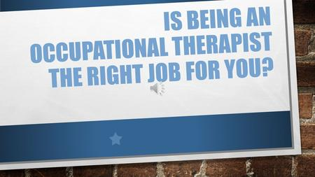 IS BEING AN OCCUPATIONAL THERAPIST THE RIGHT JOB FOR YOU?