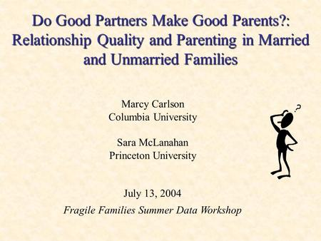 Do Good Partners Make Good Parents?: Relationship Quality and Parenting in Married and Unmarried Families Marcy Carlson Columbia University Sara McLanahan.