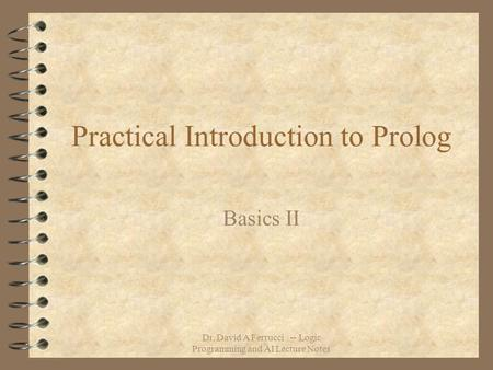 Dr. David A Ferrucci -- Logic Programming and AI Lecture Notes Practical Introduction to Prolog Basics II.