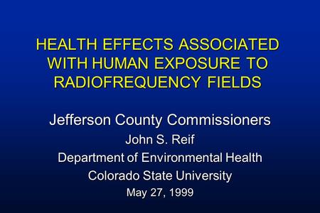 HEALTH EFFECTS ASSOCIATED WITH HUMAN EXPOSURE TO RADIOFREQUENCY FIELDS Jefferson County Commissioners John S. Reif Department of Environmental Health Colorado.