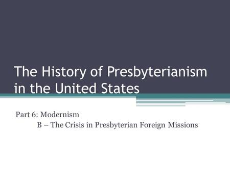 The History of Presbyterianism in the United States Part 6: Modernism B – The Crisis in Presbyterian Foreign Missions.