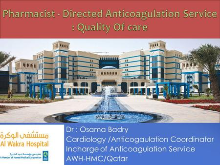 Dr : Osama Badry Cardiology /Anticogaulation Coordinator Incharge of Anticoagulation Service AWH-HMC/Qatar.