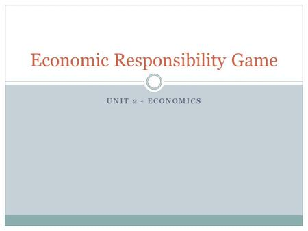 UNIT 2 - ECONOMICS Economic Responsibility Game. Dates used on each day of this project Day 1 – August 30 – September 5, 2009 Day 2 – September 6-12,