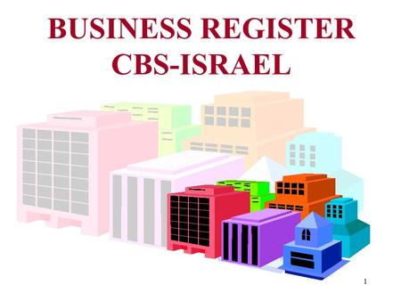 1 BUSINESS REGISTER CBS-ISRAEL. 2 LEGAL FRAME WORK in 1997 two inter-governmental committees issued: 1. LEGAL ASPECTS 2. PRACTICAL & TECHNICAL ASPECTS.