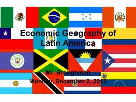 Economic Geography of Latin America Mr. Broughman Monday, December 2, 2013.