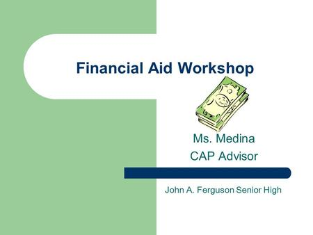 Financial Aid Workshop Ms. Medina CAP Advisor John A. Ferguson Senior High.