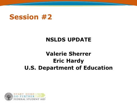 Session #2 NSLDS UPDATE Valerie Sherrer Eric Hardy U.S. Department of Education.