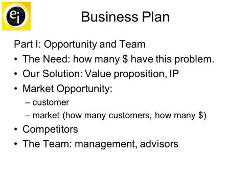 Business Plan Part I: Opportunity and Team The Need: how many $ have this problem. Our Solution: Value proposition, IP Market Opportunity: –customer –market.