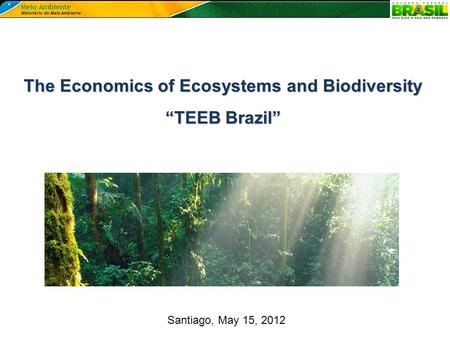 "Santiago, May 15, 2012 The Economics of Ecosystems and Biodiversity ""TEEB Brazil"""