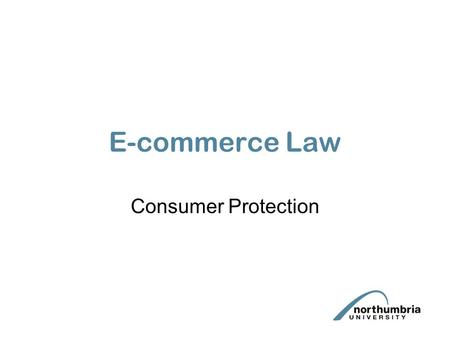 E-commerce Law Consumer Protection. This lecture will examine legislation protecting consumers. We will look specifically at: –Consumer Protection (Distance.
