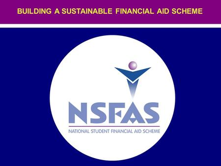 BUILDING A SUSTAINABLE FINANCIAL AID SCHEME. THE NSFAS MISSION NSFAS seeks to impact on South Africa's historically skewed student, diplomate and graduate.