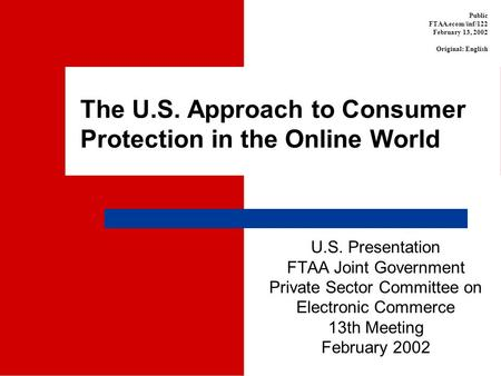 The U.S. Approach to Consumer Protection in the Online World U.S. Presentation FTAA Joint Government Private Sector Committee on Electronic Commerce 13th.
