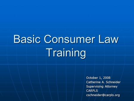 Basic Consumer Law Training October 1, 2008 Catherine A. Schneider Supervising Attorney