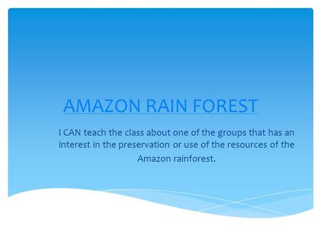 AMAZON RAIN FOREST I CAN teach the class about one of the groups that has an interest in the preservation or use of the resources of the Amazon rainforest.