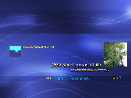Www.enthusiasticlife.net Family Finances PART SET Dr MargiAnne Isaia, MD MPH PCC-T DrAnneenthusiasticLife 7.