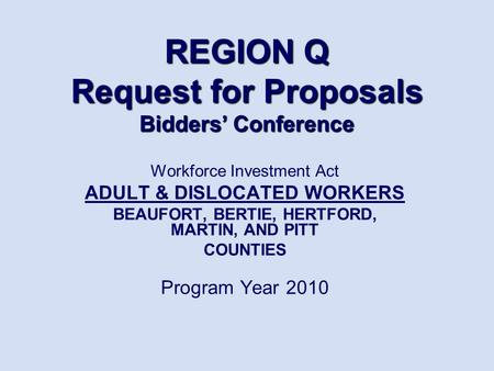 REGION Q Request for Proposals Bidders' Conference Workforce Investment Act ADULT & DISLOCATED WORKERS BEAUFORT, BERTIE, HERTFORD, MARTIN, AND PITT COUNTIES.
