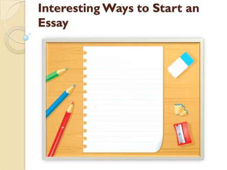 10 ways to start a essay Introduction paragraphs  to get a paper off to a great start,  this first sentence should be broadly related to the topic of the essay ways writers can begin.