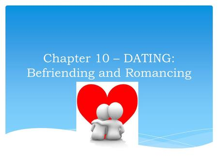 Chapter 10 – DATING: Befriending and Romancing.  Our confidence  Our communication skills  Our sense of values  Our creativity in using leisure 