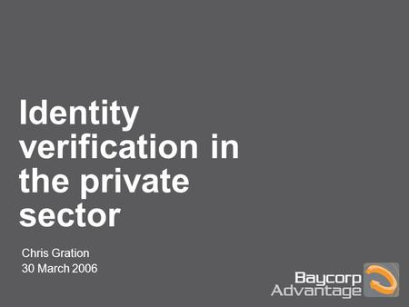 Identity verification in the private sector Chris Gration 30 March 2006.
